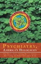 Psychiatry, America's Holocaust: The Twelve Steps Curing Mental Illness, Developing the Nonviolent Adult Mind ebook by Clover Greene