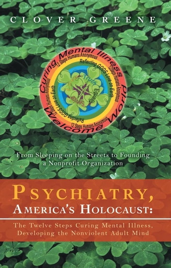 Psychiatry, America's Holocaust: The Twelve Steps Curing Mental Illness, Developing the Nonviolent Adult Mind - From Sleeping on the Streets to Founding a Nonprofit Organization ebook by Clover Greene