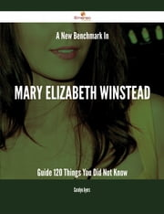 A New Benchmark In Mary Elizabeth Winstead Guide - 120 Things You Did Not Know ebook by Carolyn Ayers