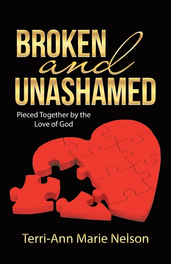 Broken and Unashamed - Pieced Together by the Love of God ebook by Terri-Ann Marie Nelson