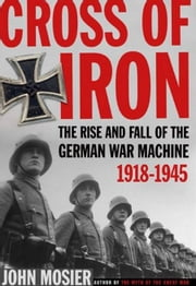 Cross of Iron - The Rise and Fall of the German War Machine, 1918-1945 ebook by John Mosier