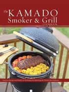 The Kamado Smoker and Grill Cookbook - Recipes and Techniques for the World's Best Barbecue ebook by Chris Grove, Chris Grove