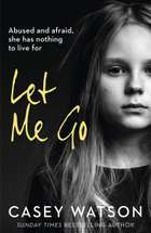 Let Me Go: Abused and Afraid, She Has Nothing to Live for ebook by Casey Watson