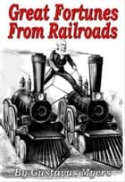 Great Fortunes From Railroads ebook by Gustavus Myers