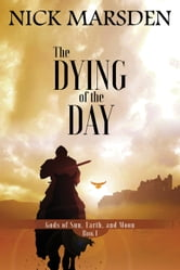 The Dying of the Day - Gods of Sun, Earth, and Moon, Book 1 ebook by Nick Marsden
