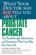 What Your Doctor May Not Tell You About(TM) Prostate Cancer - The Breakthrough Information and Treatments That Can Help Save Your Life ebook by Winifred Conkling, Glenn J. Bubley, MD