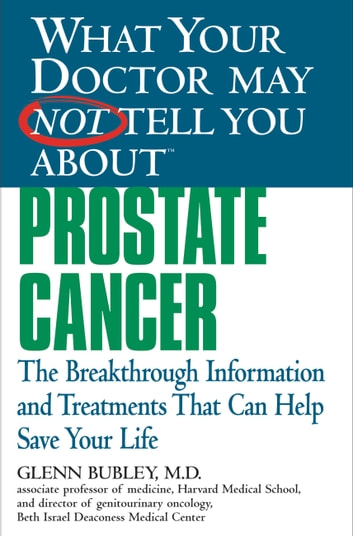 What Your Doctor May Not Tell You About(TM) Prostate Cancer - The Breakthrough Information and Treatments That Can Help Save Your Life ebook by Winifred Conkling,Glenn J. Bubley, MD