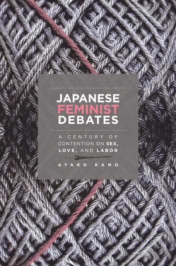 Japanese Feminist Debates - A Century of Contention on Sex, Love, and Labor eBook by Ayako Kano
