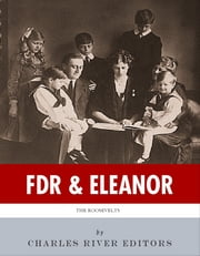 FDR & Eleanor: The Lives and Legacies of Franklin and Eleanor Roosevelt ebook by Charles River Editors