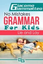 No Mistakes Grammar for Kids, Volume II, Lie and Lay ebook by Giacomo Giammatteo