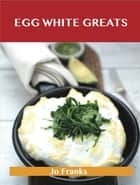 Egg White Greats: Delicious Egg White Recipes, The Top 100 Egg White Recipes ebook by Jo Franks