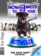 How to Breed your Rottweiler Responsibly ebook by Mary Lambert
