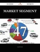 Market Segment 47 Success Secrets - 47 Most Asked Questions On Market Segment - What You Need To Know ebook by Gerald Clayton