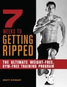 7 Weeks to Getting Ripped - The Ultimate Weight-Free, Gym-Free Training Program ebook by