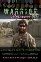 Warrior Princess - A U.S. Navy SEAL's Journey to Coming out Transgender ebook by Kristin Beck, Anne Speckhard