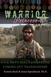 Warrior Princess - A U.S. Navy SEAL's Journey to Coming out Transgender ebook by Kristin Beck,Anne Speckhard