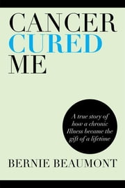 Cancer Cured Me - A True Story of How a Chronic Illness Became the Gift of a Lifetime ebook by Bernie Beaumont