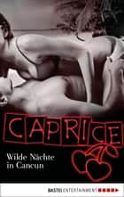 Wilde Nächte in Cancun - Caprice - Erotikserie ebook by Karyna Leon