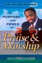 The Purpose and Power of Praise and Worship ebook by Myles Munroe