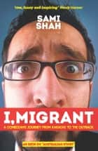 I, Migrant - A comedian's journey from Karachi to the outback ebook by Sami Shah