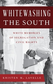 Whitewashing the South - White Memories of Segregation and Civil Rights ebook by Kristen M. Lavelle