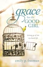 Grace for the Good Girl - Letting Go of the Try-Hard Life ebook by Emily P. Freeman