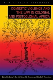 Domestic Violence and the Law in Colonial and Postcolonial Africa ebook by Emily S. Burrill,Richard L. Roberts,Elizabeth Thornberry