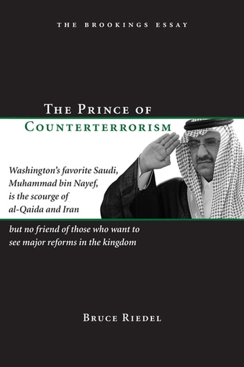 The Prince of Counterterrorism - Washington's favorite Saudi, Muhammad bin Nayef, is the scourge of al-Qaida and Iran but no friend of those who want to see major reforms in the kingdom ebook by Bruce Riedel