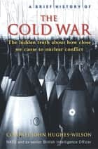 A Brief History of the Cold War ebook by Colonel John Hughes-Wilson
