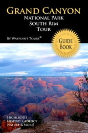 Grand Canyon National Park South Rim Tour Guide eBook - Your personal tour guide for Grand Canyon travel adventure in eBook format! ebook by Waypoint Tours