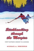 Stickhandling through the Margins - First Nations Hockey in Canada ebook by Michael A. Robidoux