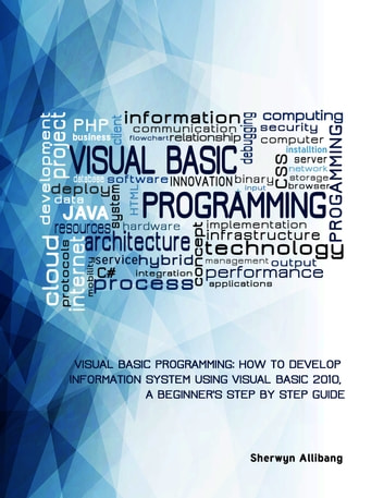 Visual Basic Programming:How To Develop Information System Using Visual  Basic 2010, A Step By Step Guide For Beginners