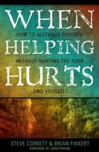 When Helping Hurts: How To Alleviate Poverty Without Hurting The Poor . . . And Yourself eBook by Corbett, Steve, and Fikkert,...