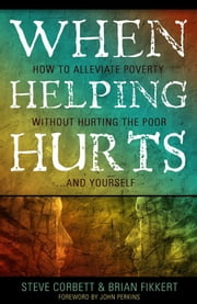 When Helping Hurts: How To Alleviate Poverty Without Hurting The Poor . . . And Yourself ebook by Corbett,Steve,and Fikkert,Brian