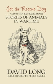 Jet the Rescue Dog - ... and other extraordinary stories of animals in wartime ebook by David Long,Peter Bailey