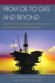 From Oil to Gas and Beyond - A Review of the Trinidad and Tobago Model and Analysis of Future Challenges ebook by Trevor M. Boopsingh,Gregory McGuire