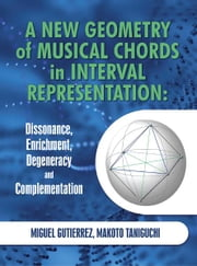 A New Geometry of Musical Chords in Interval Representation: Dissonance, Enrichment, Degeneracy and Complementation ebook by Miguel Gutierrez; Makoto Taniguchi
