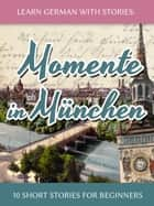 Learn German with Stories: Momente in München – 10 Short Stories for Beginners ebook by Andre Klein