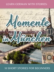 Learn German with Stories: Momente in München – 10 Short Stories for Beginners ebook by Kobo.Web.Store.Products.Fields.ContributorFieldViewModel