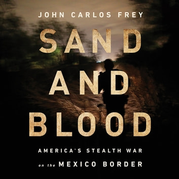 Sand and Blood - America's Stealth War on the Mexico Border audiobook by John Carlos Frey