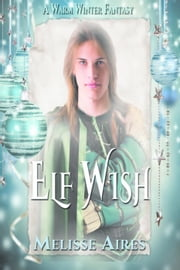 Elf Wish - A Warm Winter Fantasy, #1 ebook by Melisse Aires