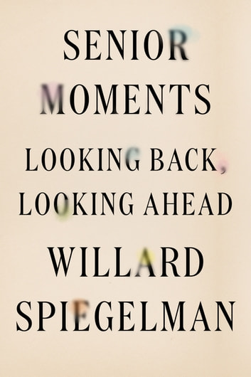 Senior Moments - Looking Back, Looking Ahead ebook by Willard Spiegelman