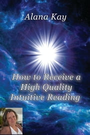 How to Receive a High Quality Intuitive Reading ebook by Alana Kay