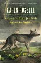 St. Lucy's Home for Girls Raised by Wolves ebook by Karen Russell