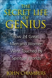 The Secret Life of Genius - How 24 Great Men and Women Were Touched by Spiritual Worlds ebook by John Chambers