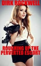 Roughing Up The Perverted Escort ebook by Dirk Rockwell