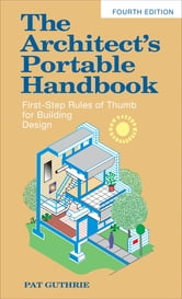 The Architect's Portable Handbook: First-Step Rules of Thumb for Building Design 4/e ebook by John Guthrie