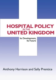 Hospital Policy in the United Kingdom - Its Development, Its Future ebook by Anthony John Harrison, Sally Prentice