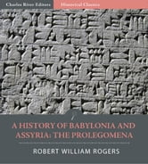 A History of Babylonia and Assryria: Book 1, Prolegomena (Illustrated Edition) ebook by Robert William Rogers