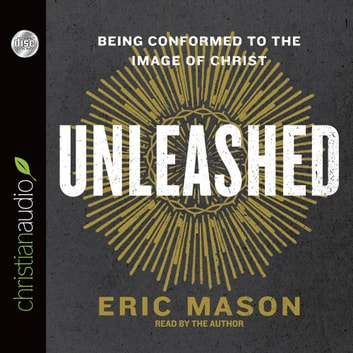 Unleashed - Being Conformed to the Image of Christ audiobook by Eric Mason
